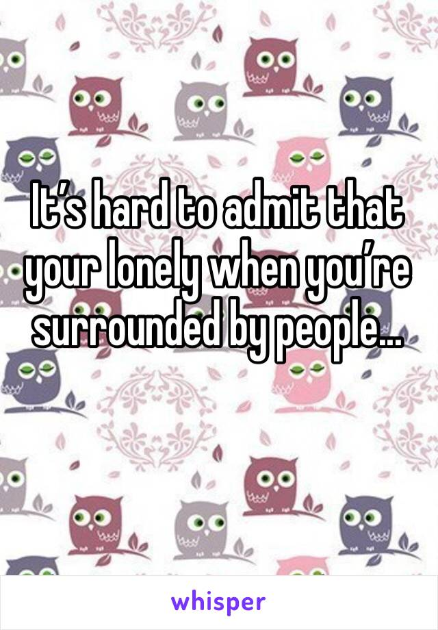 It's hard to admit that your lonely when you're surrounded by people...