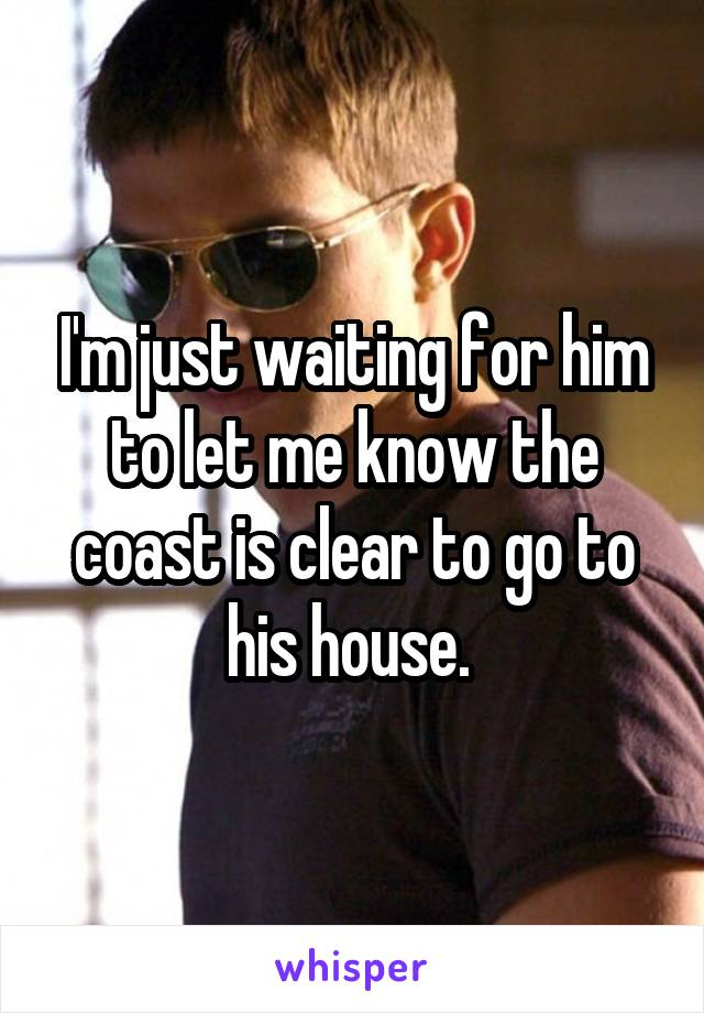 I'm just waiting for him to let me know the coast is clear to go to his house.