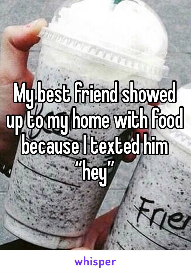 "My best friend showed up to my home with food because I texted him ""hey"""