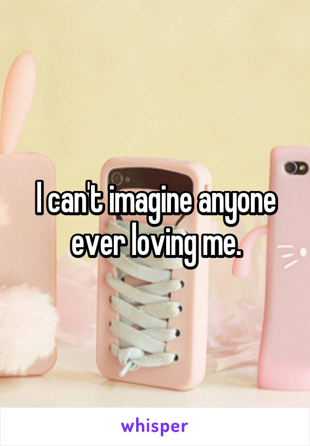 I can't imagine anyone ever loving me.