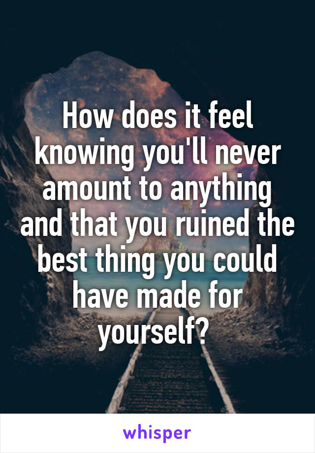 How does it feel knowing you'll never amount to anything and that you ruined the best thing you could have made for yourself?