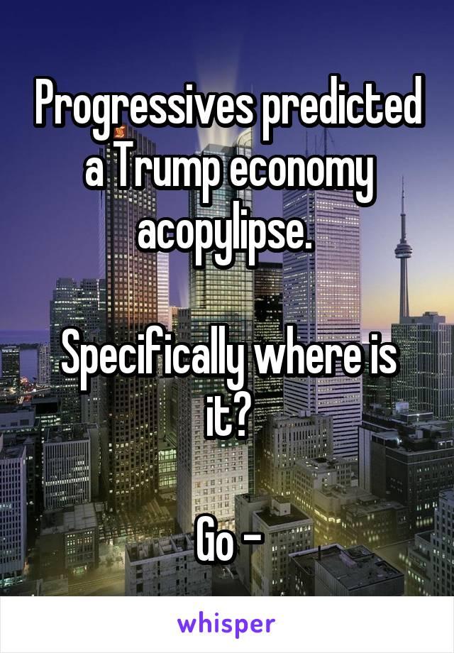 Progressives predicted a Trump economy acopylipse.   Specifically where is it?  Go -