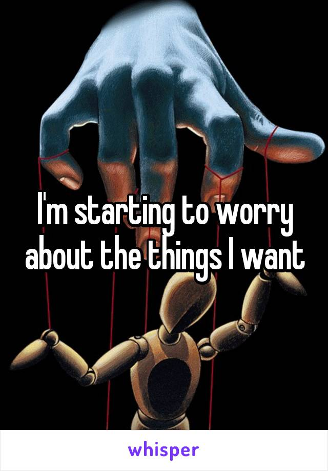 I'm starting to worry about the things I want