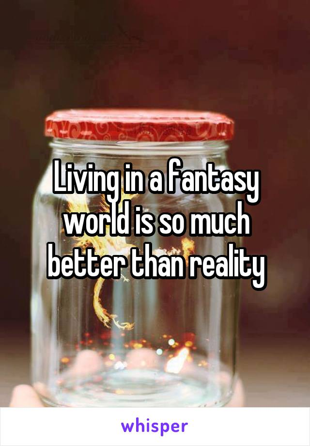 Living in a fantasy world is so much better than reality