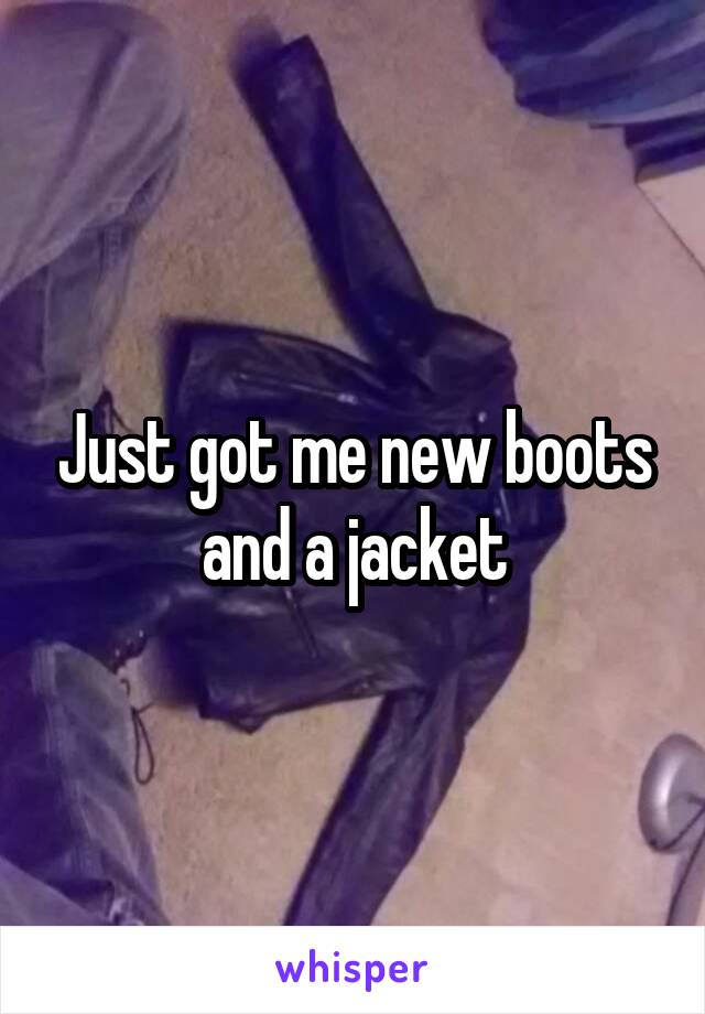 Just got me new boots and a jacket