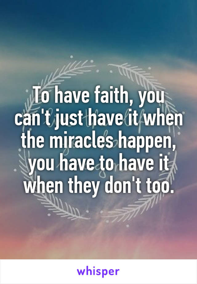 To have faith, you can't just have it when the miracles happen, you have to have it when they don't too.