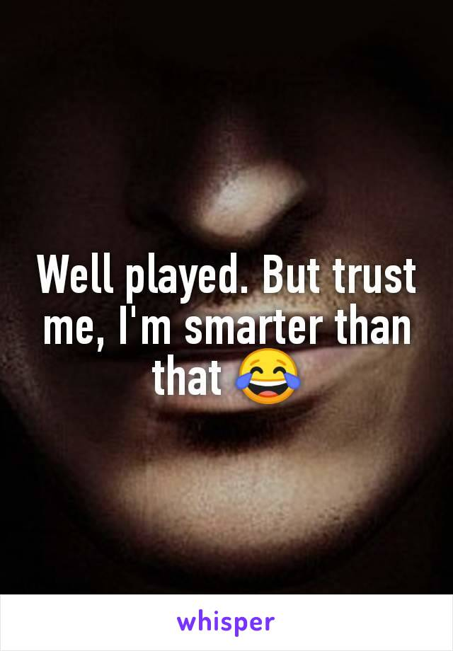 Well played. But trust me, I'm smarter than that 😂