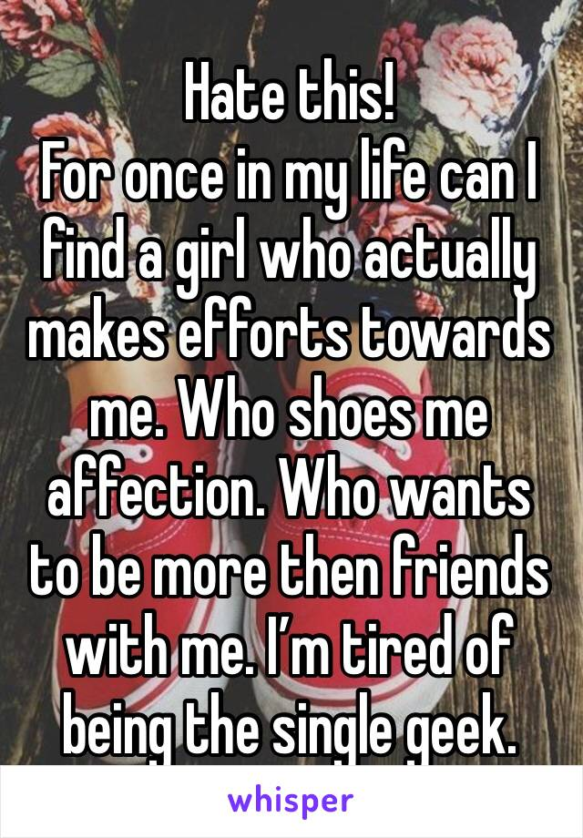 Hate this! For once in my life can I find a girl who actually makes efforts towards me. Who shoes me affection. Who wants to be more then friends with me. I'm tired of being the single geek.