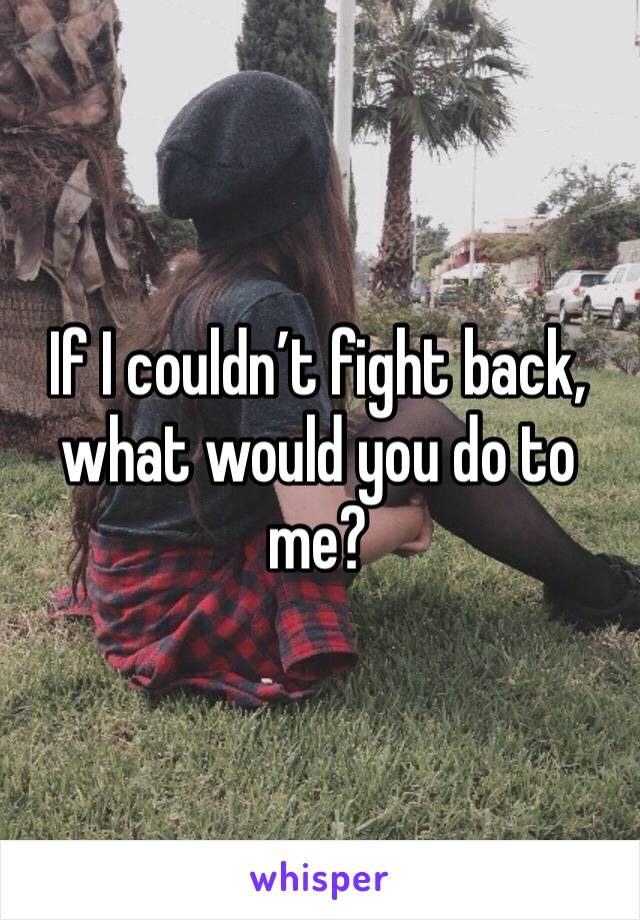 If I couldn't fight back, what would you do to me?