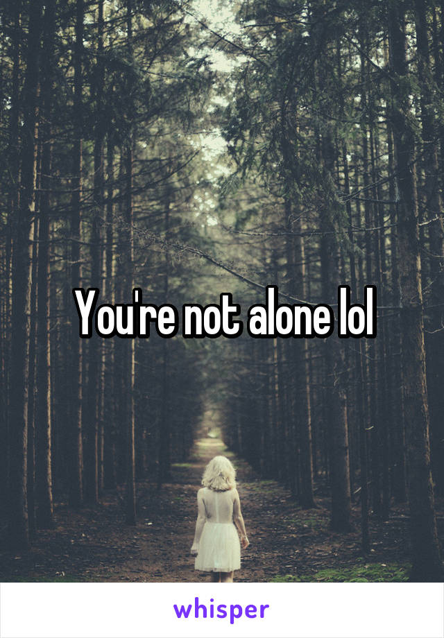 You're not alone lol