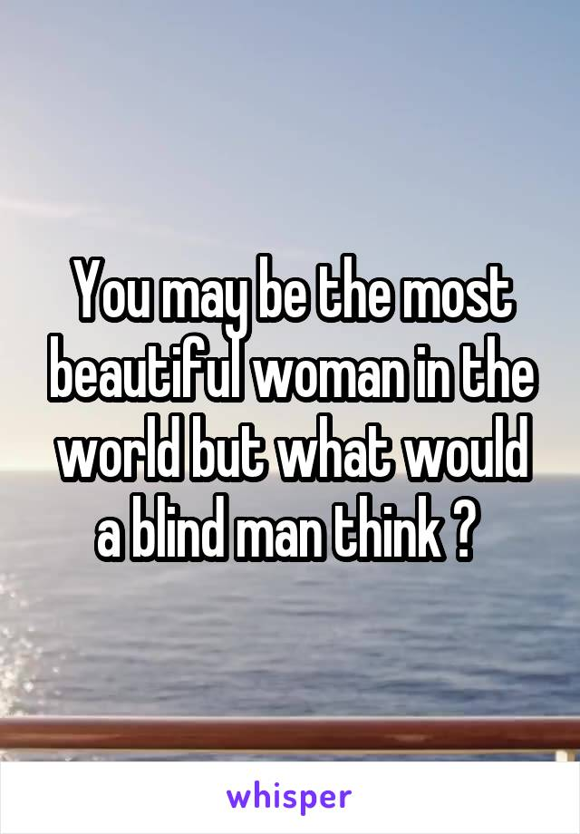 You may be the most beautiful woman in the world but what would a blind man think ?