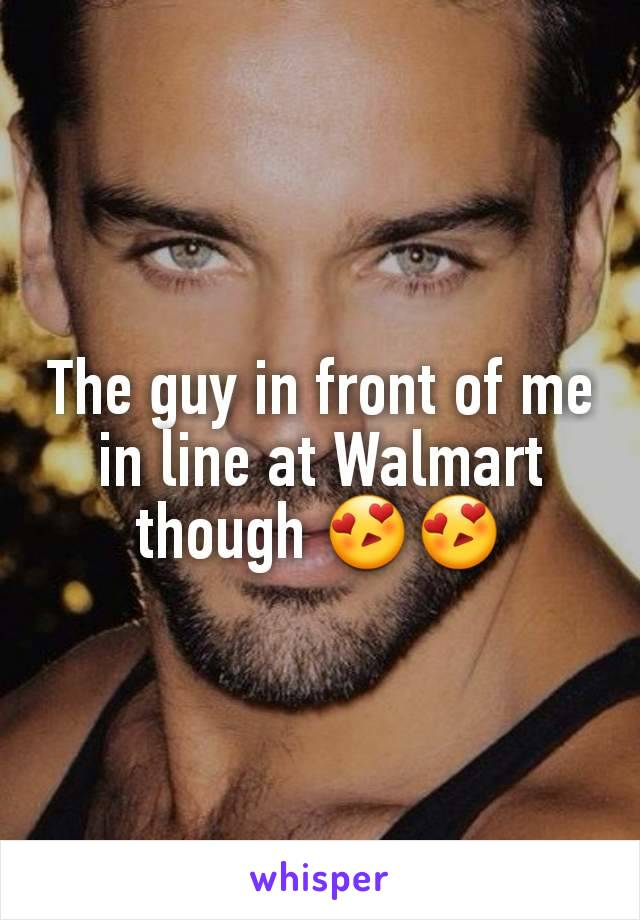 The guy in front of me in line at Walmart though 😍😍