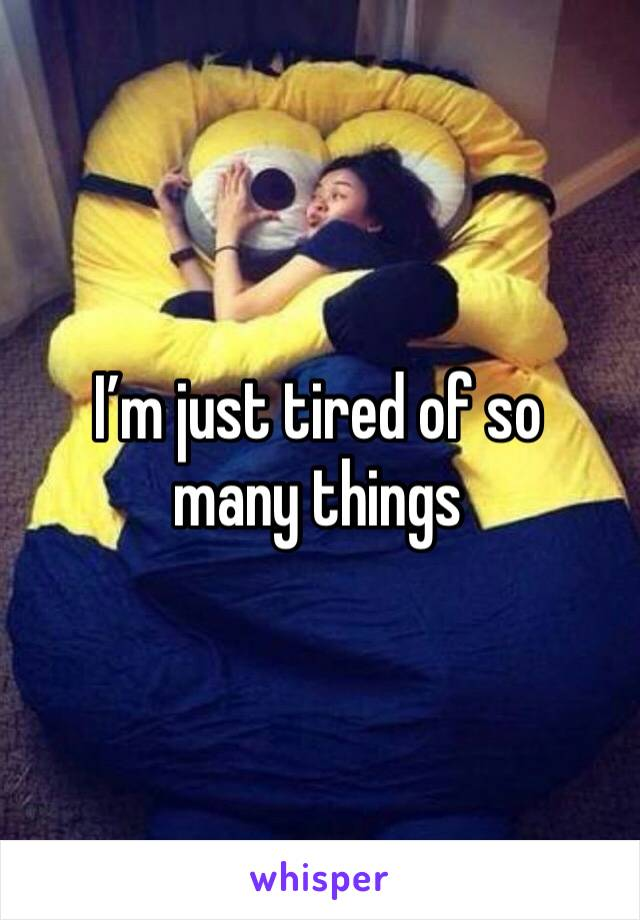 I'm just tired of so many things