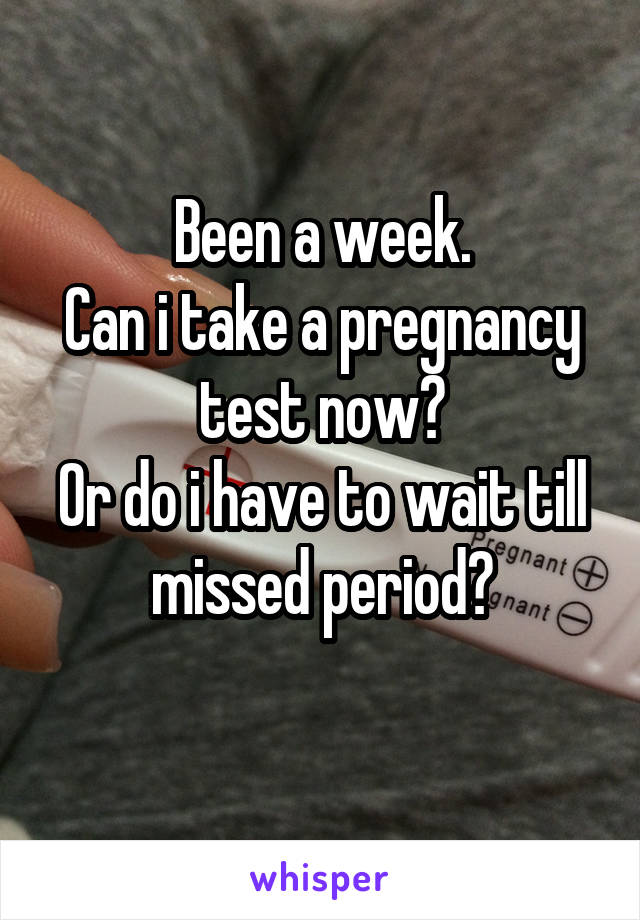 Been a week. Can i take a pregnancy test now? Or do i have to wait till missed period?