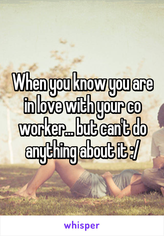 When you know you are in love with your co worker... but can't do anything about it :/
