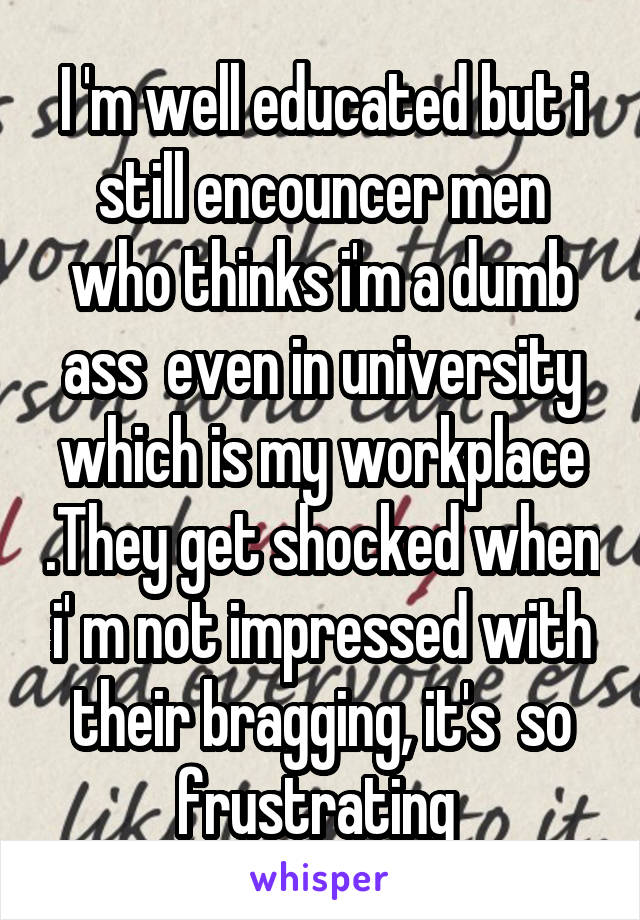 I 'm well educated but i still encouncer men who thinks i'm a dumb ass  even in university which is my workplace .They get shocked when i' m not impressed with their bragging, it's  so frustrating