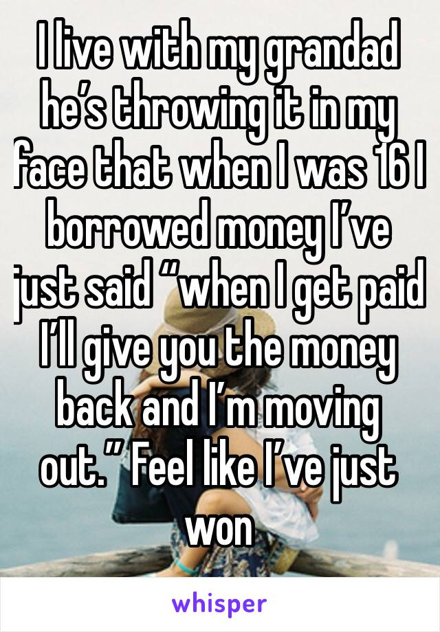 """I live with my grandad he's throwing it in my face that when I was 16 I borrowed money I've just said """"when I get paid I'll give you the money back and I'm moving out."""" Feel like I've just won"""