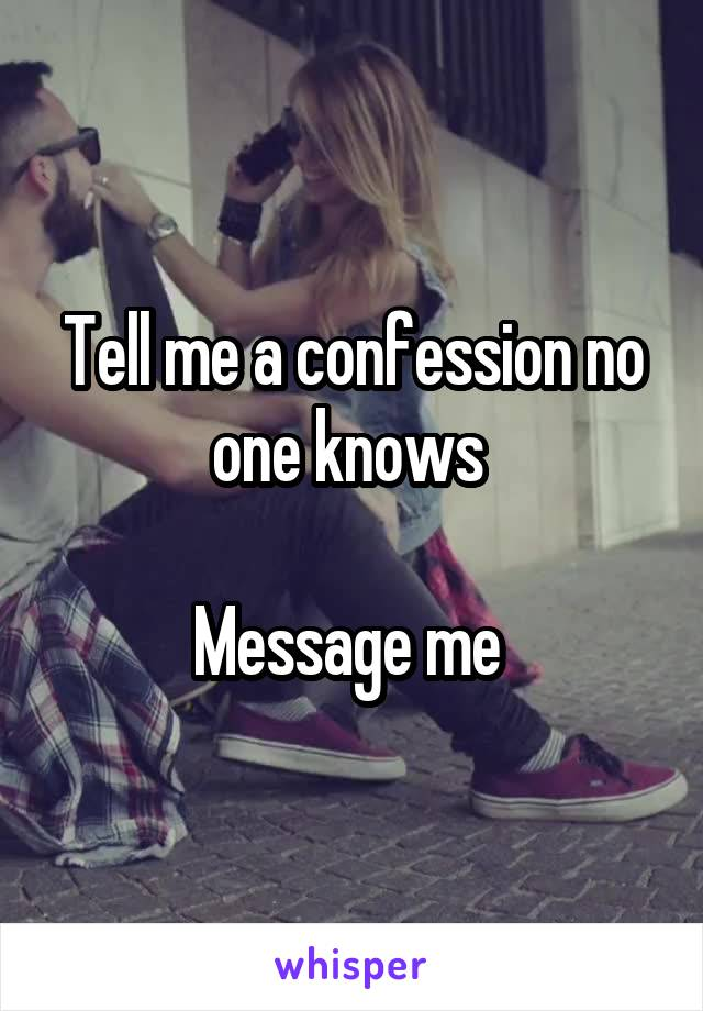 Tell me a confession no one knows   Message me