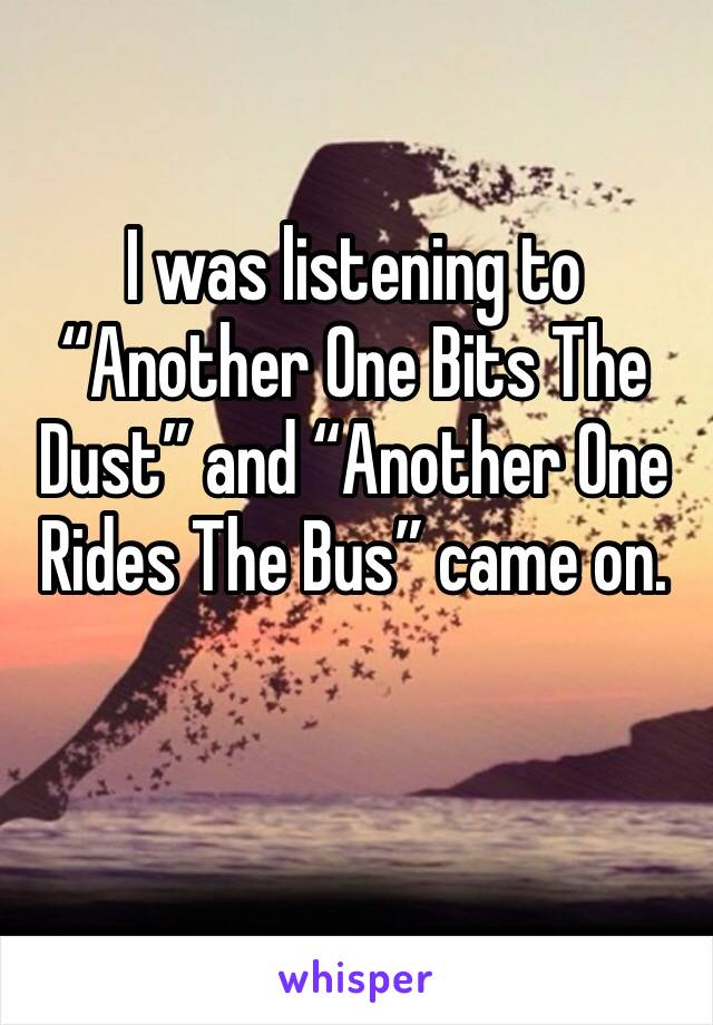 """I was listening to """"Another One Bits The Dust"""" and """"Another One Rides The Bus"""" came on."""