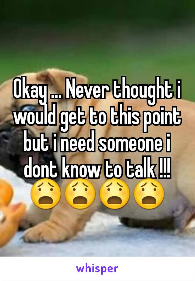 Okay ... Never thought i would get to this point but i need someone i dont know to talk !!! 😧😧😧😧