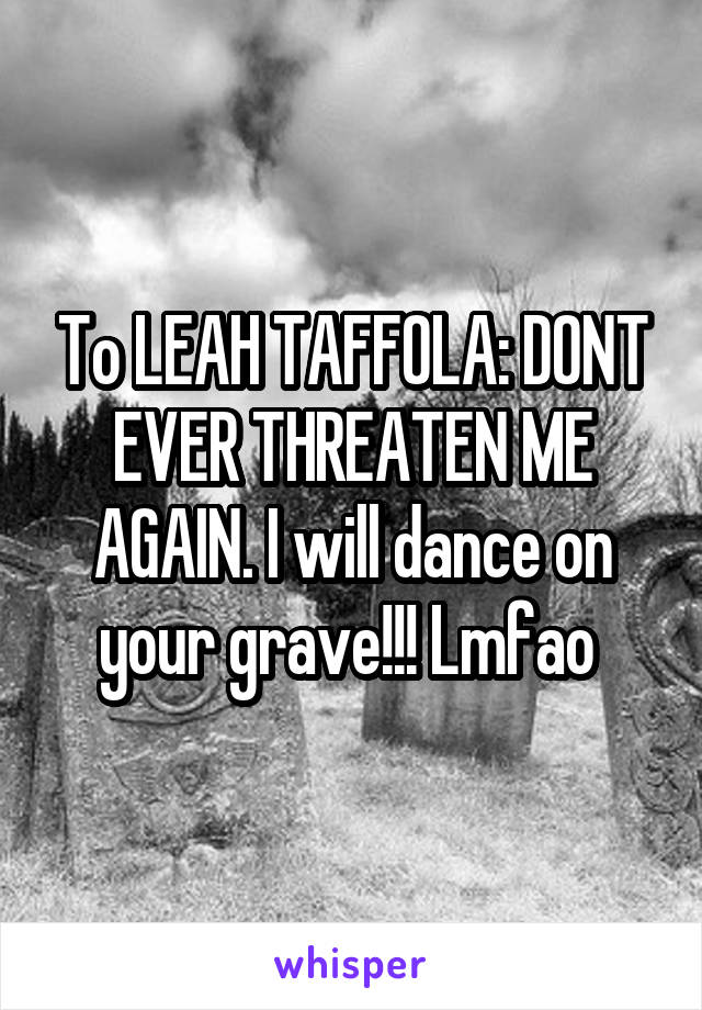 To LEAH TAFFOLA: DONT EVER THREATEN ME AGAIN. I will dance on your grave!!! Lmfao