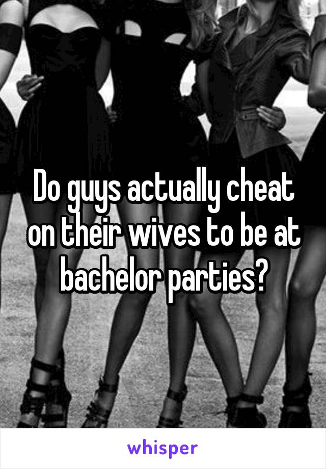 Do guys actually cheat on their wives to be at bachelor parties?