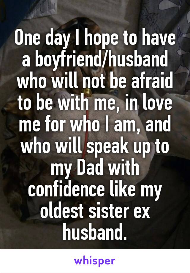 One day I hope to have a boyfriend/husband who will not be afraid to be with me, in love me for who I am, and who will speak up to my Dad with confidence like my oldest sister ex husband.