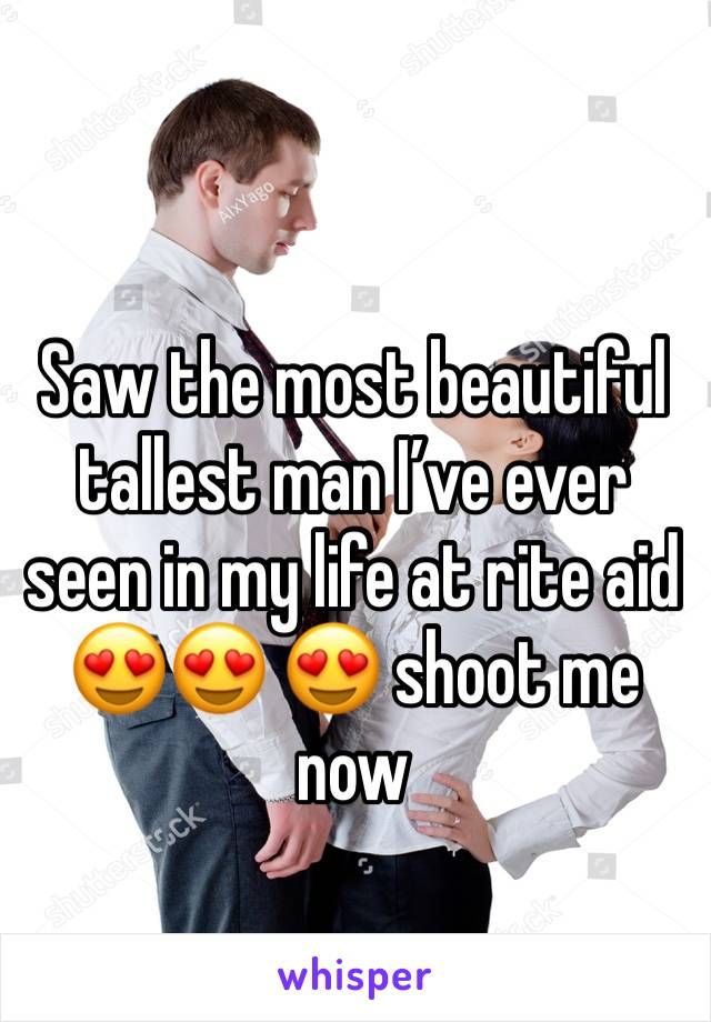 Saw the most beautiful tallest man I've ever seen in my life at rite aid 😍😍 😍 shoot me now