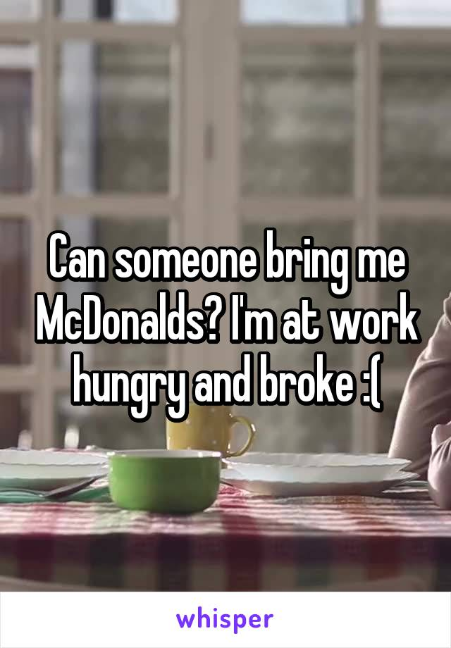 Can someone bring me McDonalds? I'm at work hungry and broke :(