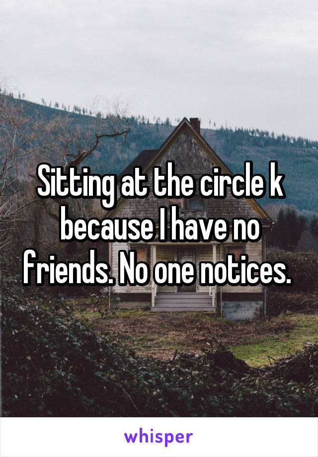 Sitting at the circle k because I have no friends. No one notices.