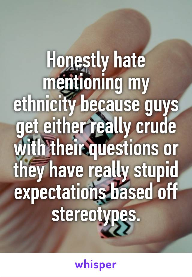 Honestly hate mentioning my ethnicity because guys get either really crude with their questions or they have really stupid expectations based off stereotypes.