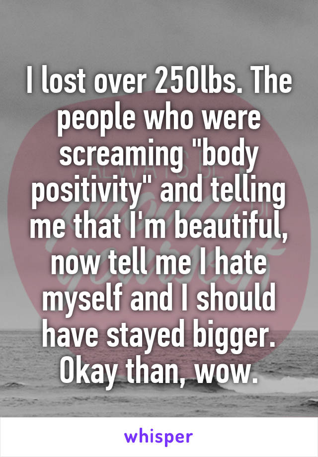 """I lost over 250lbs. The people who were screaming """"body positivity"""" and telling me that I'm beautiful, now tell me I hate myself and I should have stayed bigger. Okay than, wow."""