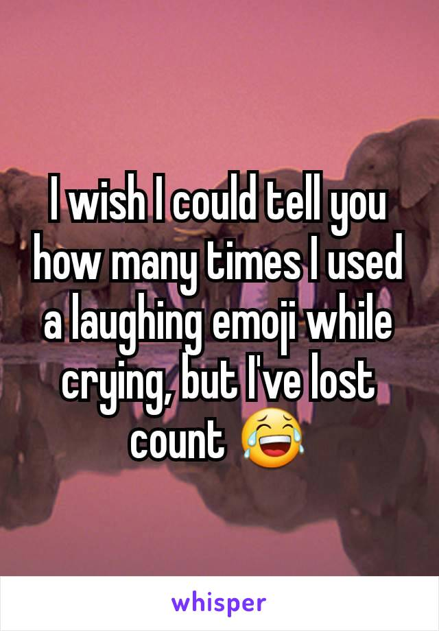 I wish I could tell you how many times I used a laughing emoji while crying, but I've lost count 😂