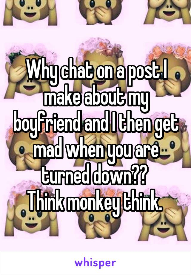Why chat on a post I make about my boyfriend and I then get mad when you are turned down??  Think monkey think.