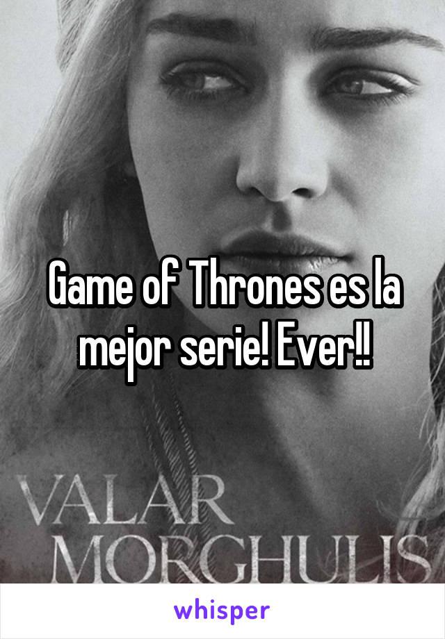 Game of Thrones es la mejor serie! Ever!!