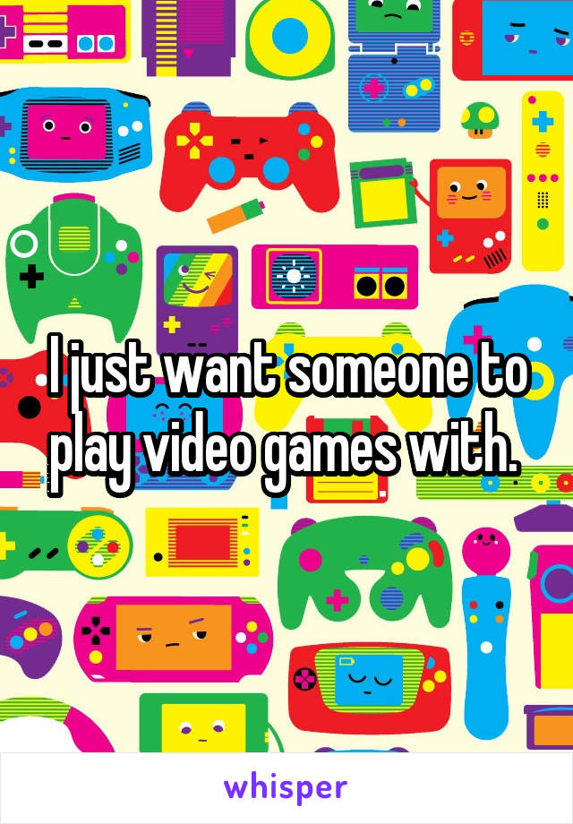 I just want someone to play video games with.