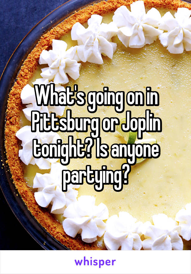 What's going on in Pittsburg or Joplin tonight? Is anyone partying?