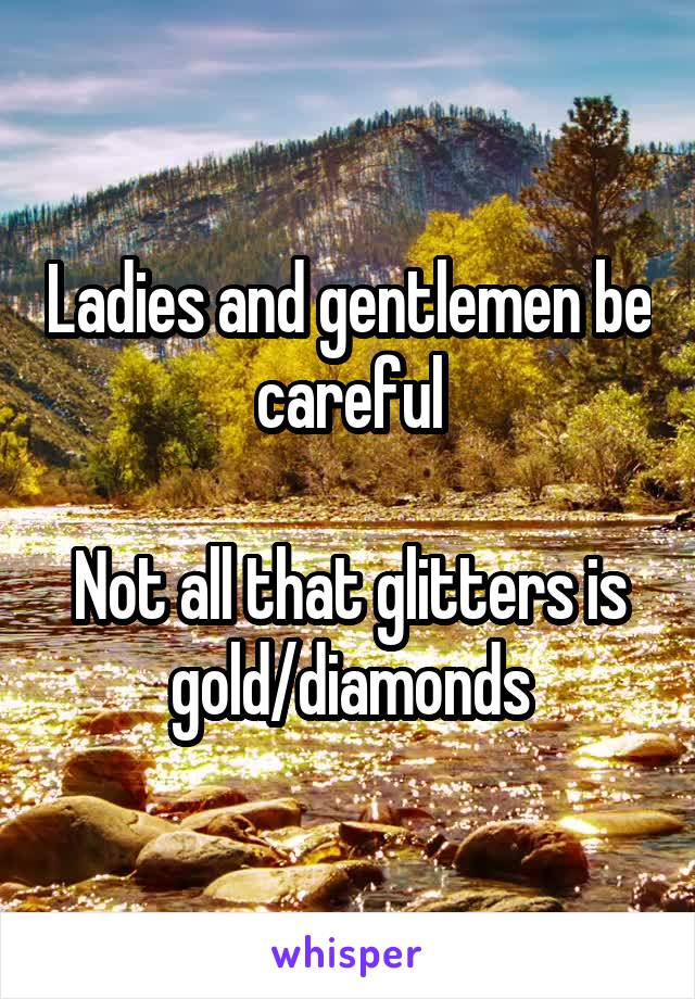 Ladies and gentlemen be careful  Not all that glitters is gold/diamonds