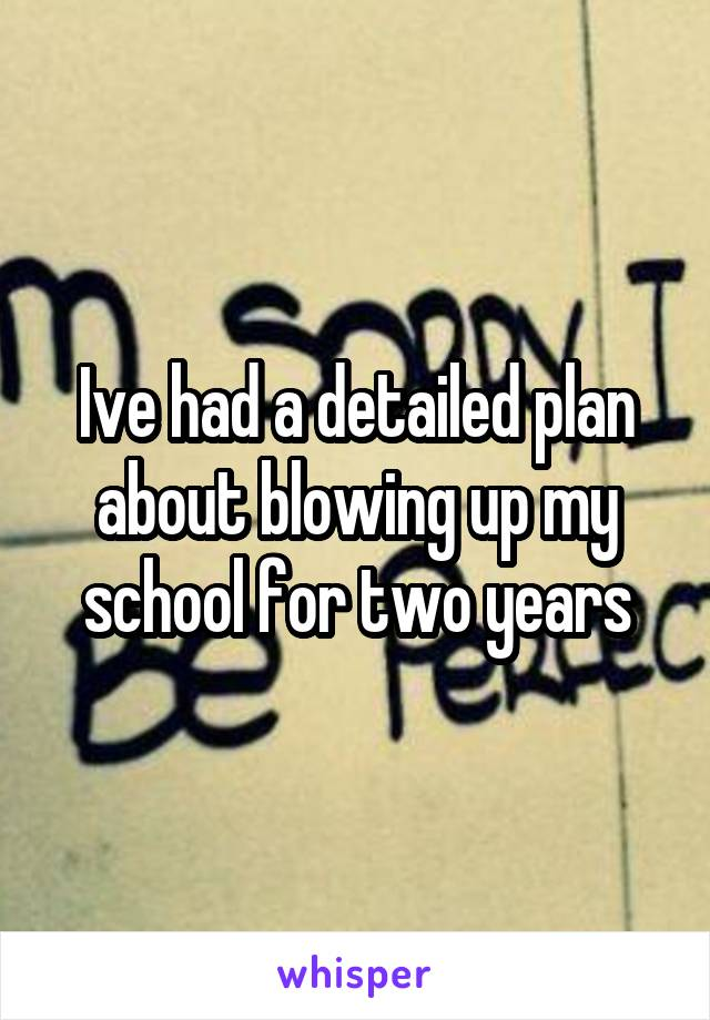Ive had a detailed plan about blowing up my school for two years