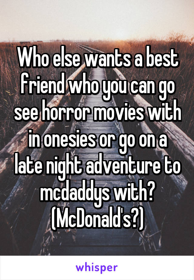 Who else wants a best friend who you can go see horror movies with in onesies or go on a late night adventure to mcdaddys with? (McDonald's?)