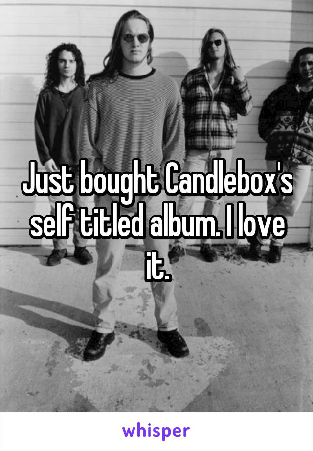 Just bought Candlebox's self titled album. I love it.