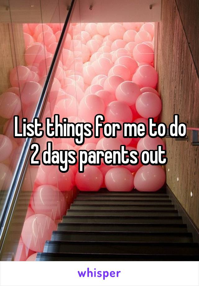 List things for me to do 2 days parents out