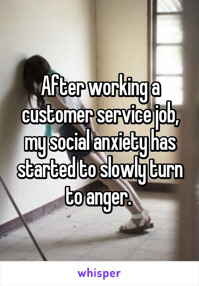 After working a customer service job, my social anxiety has started to slowly turn to anger.