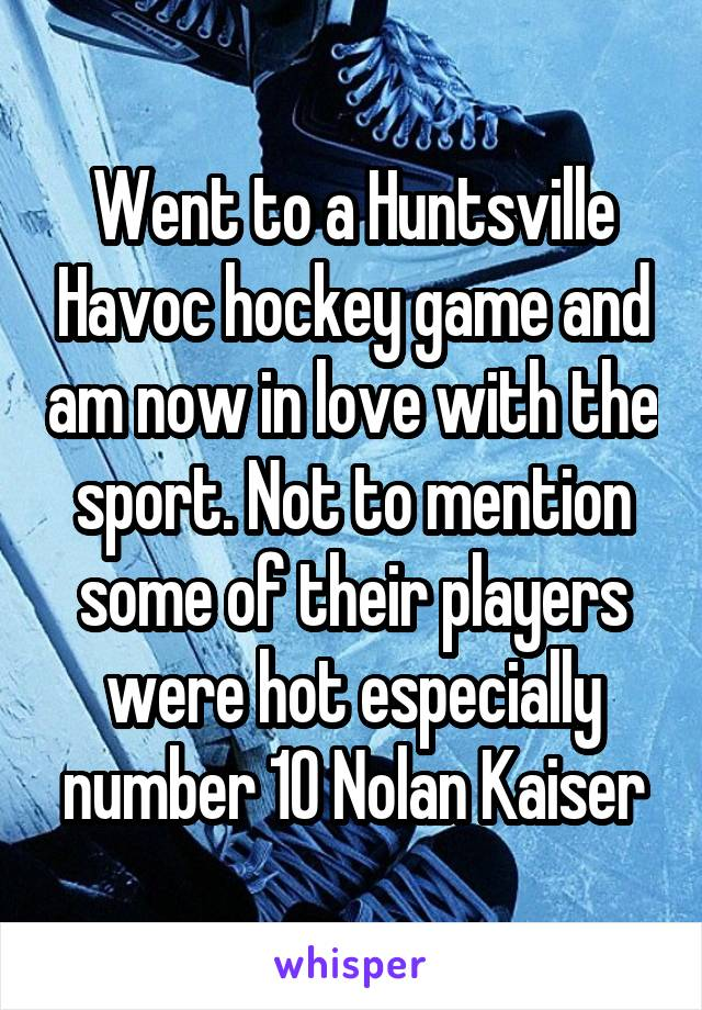 Went to a Huntsville Havoc hockey game and am now in love with the sport. Not to mention some of their players were hot especially number 10 Nolan Kaiser