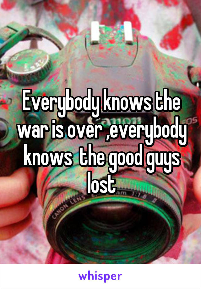Everybody knows the war is over ,everybody knows  the good guys lost