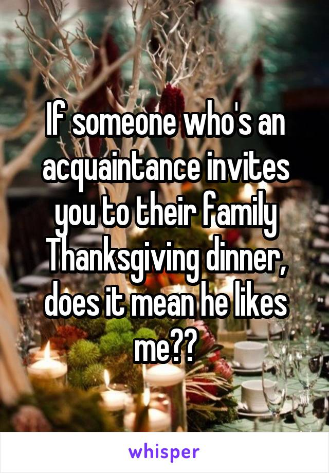 If someone who's an acquaintance invites you to their family Thanksgiving dinner, does it mean he likes me??