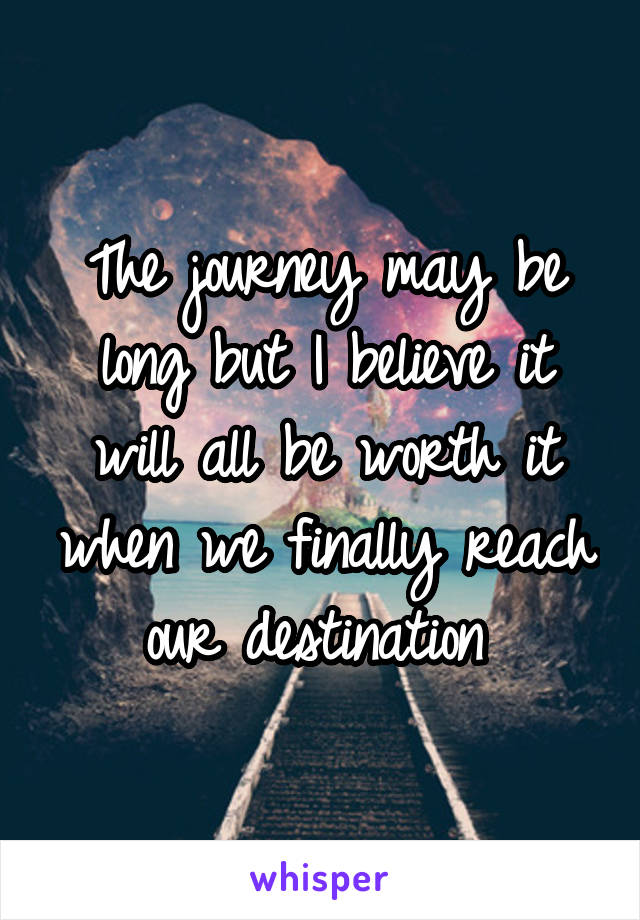 The journey may be long but I believe it will all be worth it when we finally reach our destination