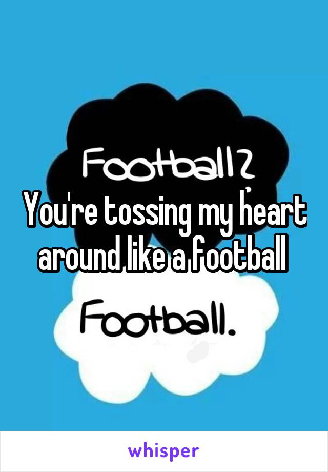 You're tossing my heart around like a football