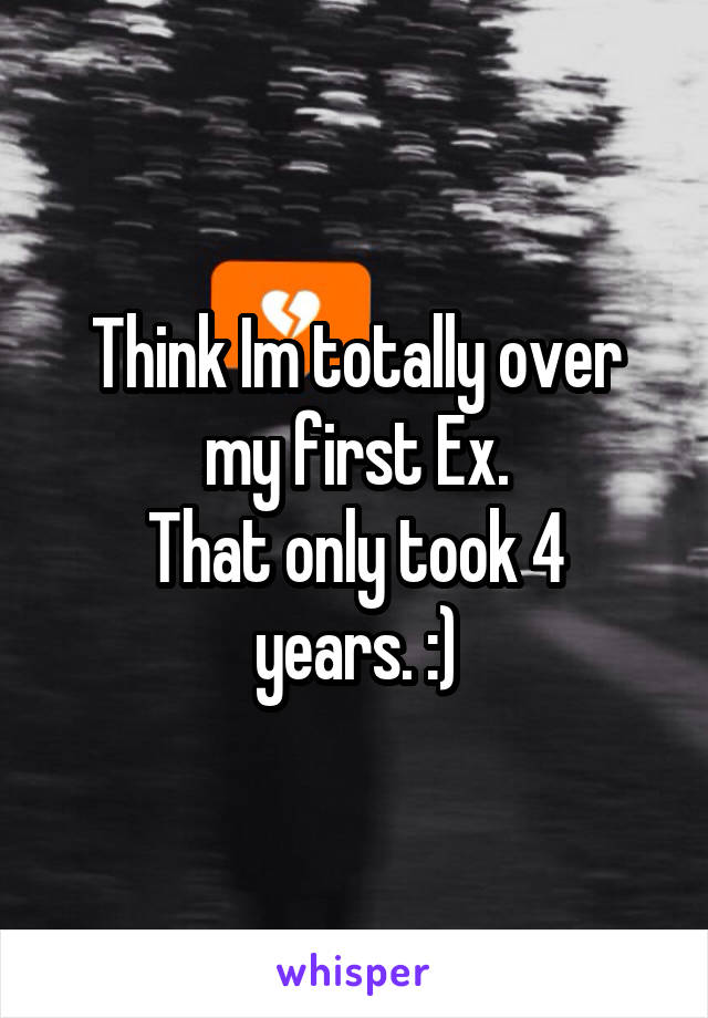 Think Im totally over my first Ex. That only took 4 years. :)