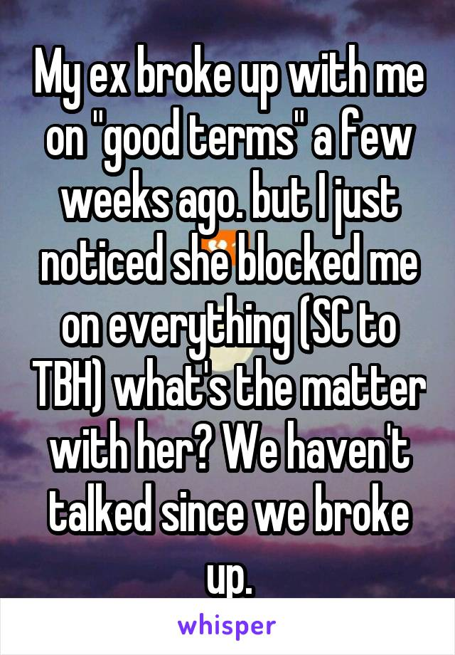 """My ex broke up with me on """"good terms"""" a few weeks ago. but I just noticed she blocked me on everything (SC to TBH) what's the matter with her? We haven't talked since we broke up."""